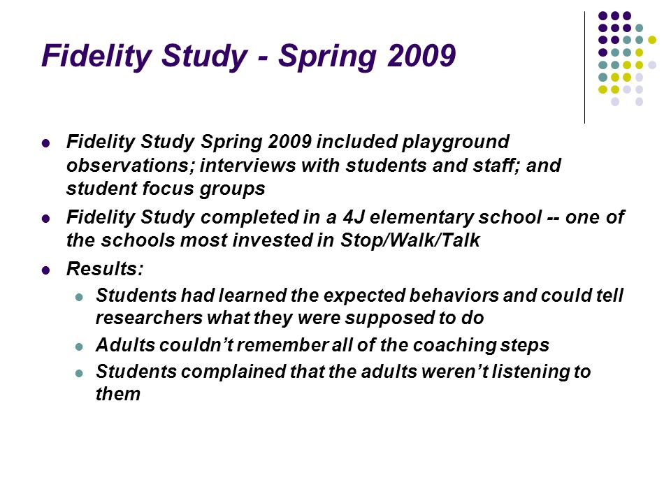 Fidelity Study - Spring 2009 Fidelity Study Spring 2009 included playground observations; interviews with students and staff; and student focus groups Fidelity Study completed in a 4J elementary school -- one of the schools most invested in Stop/Walk/Talk Results: Students had learned the expected behaviors and could tell researchers what they were supposed to do Adults couldn't remember all of the coaching steps Students complained that the adults weren't listening to them