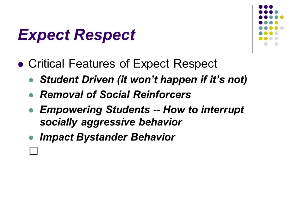Expect Respect Critical Features of Expect Respect Student Driven (it won't happen if it's not) Removal of Social Reinforcers Empowering Students -- How to interrupt socially aggressive behavior Impact Bystander Behavior