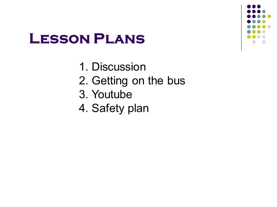 Lesson Plans 1.Discussion 2.Getting on the bus 3. Youtube 4. Safety plan
