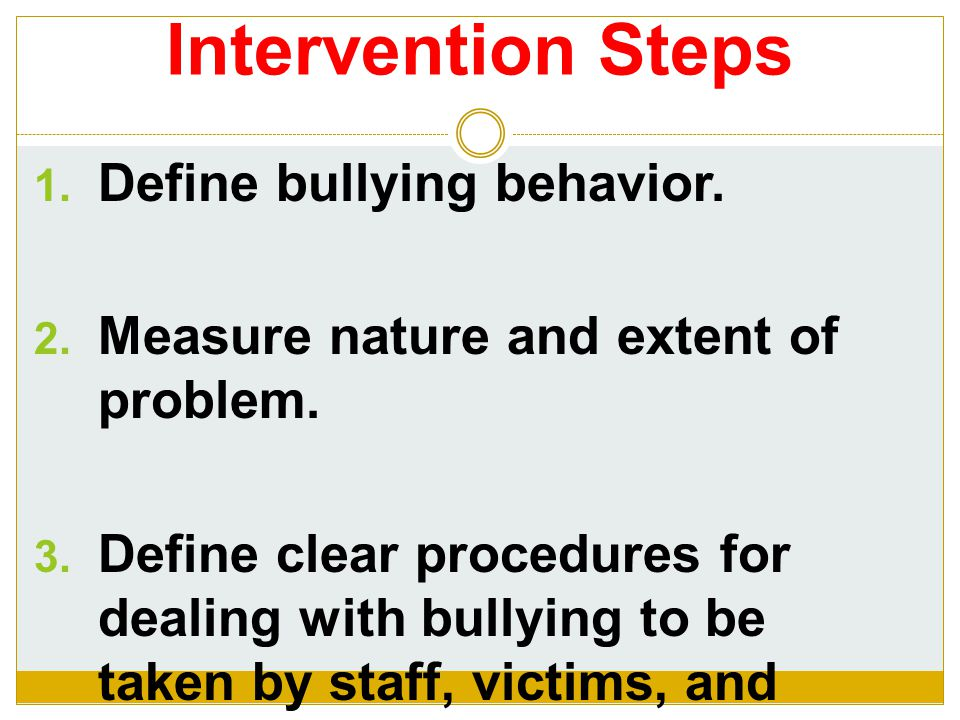 Intervention Steps  Define bullying behavior. Measure nature and extent of problem.