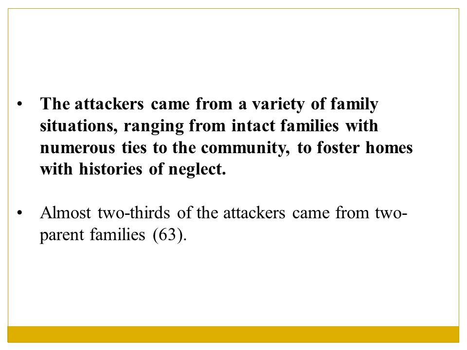 The attackers came from a variety of family situations, ranging from intact families with numerous ties to the community, to foster homes with histories of neglect.