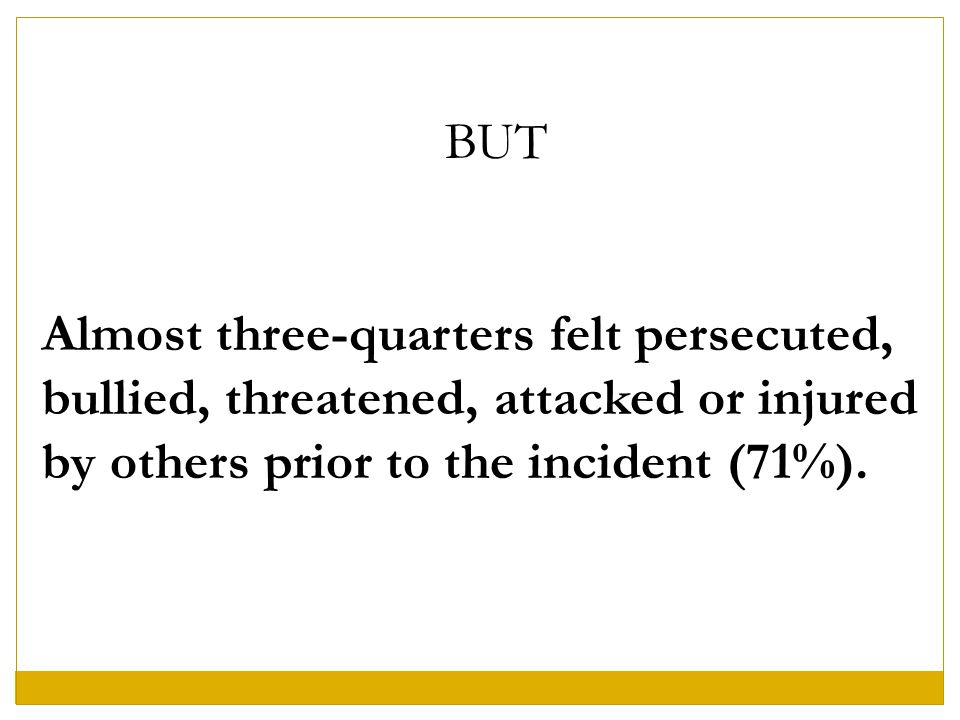 BUT Almost three-quarters felt persecuted, bullied, threatened, attacked or injured by others prior to the incident (71%).