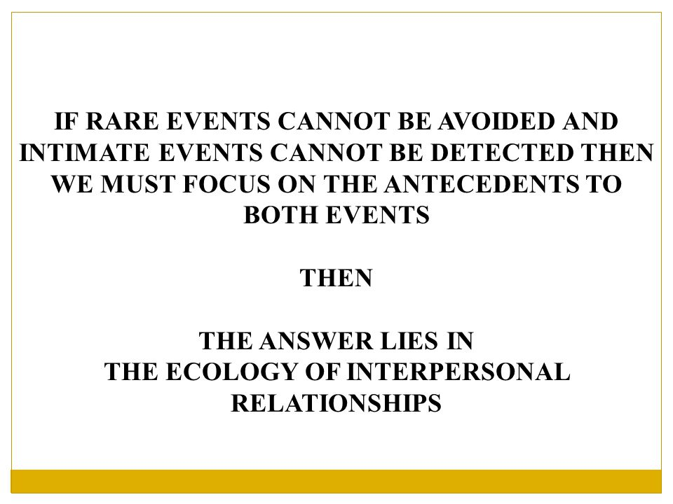 IF RARE EVENTS CANNOT BE AVOIDED AND INTIMATE EVENTS CANNOT BE DETECTED THEN WE MUST FOCUS ON THE ANTECEDENTS TO BOTH EVENTS THEN THE ANSWER LIES IN THE ECOLOGY OF INTERPERSONAL RELATIONSHIPS