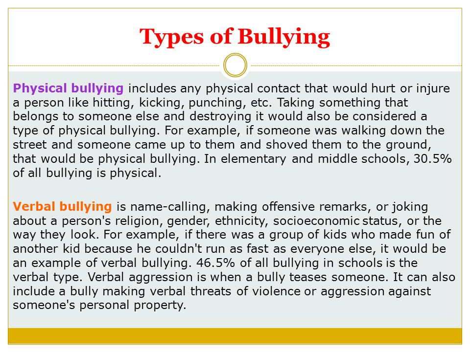Types of Bullying Physical bullying includes any physical contact that would hurt or injure a person like hitting, kicking, punching, etc.