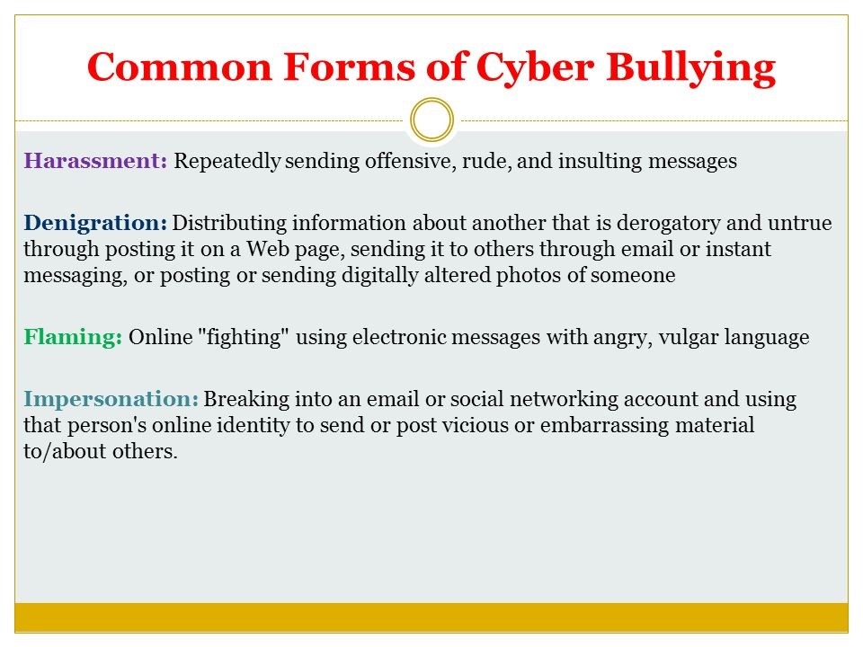 Common Forms of Cyber Bullying Harassment: Repeatedly sending offensive, rude, and insulting messages Denigration: Distributing information about another that is derogatory and untrue through posting it on a Web page, sending it to others through email or instant messaging, or posting or sending digitally altered photos of someone Flaming: Online fighting using electronic messages with angry, vulgar language Impersonation: Breaking into an email or social networking account and using that person s online identity to send or post vicious or embarrassing material to/about others.