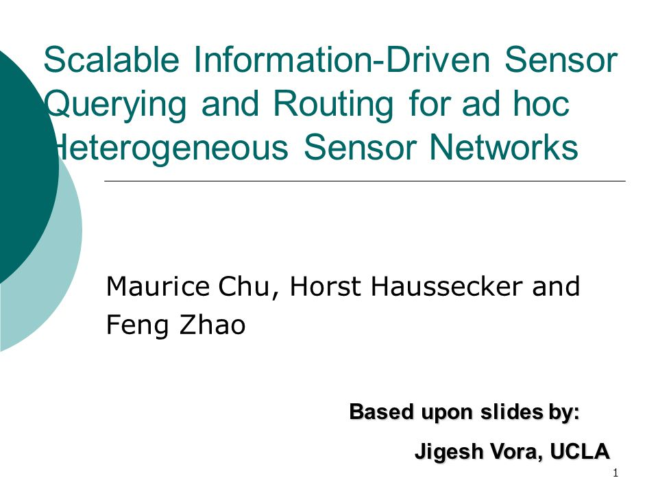 1 Scalable Information-Driven Sensor Querying and Routing for ad hoc Heterogeneous Sensor Networks Maurice Chu, Horst Haussecker and Feng Zhao Based upon slides by: Jigesh Vora, UCLA