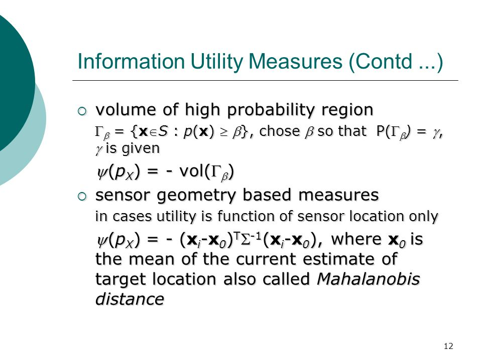 12 Information Utility Measures (Contd...)  volume of high probability region   = {xS : p(x)  }, chose  so that P(  ) = ,  is given (p X ) = - vol(  )  sensor geometry based measures in cases utility is function of sensor location only (p X ) = - (x i -x 0 ) T  -1 (x i -x 0 ), where x 0 is the mean of the current estimate of target location also called Mahalanobis distance