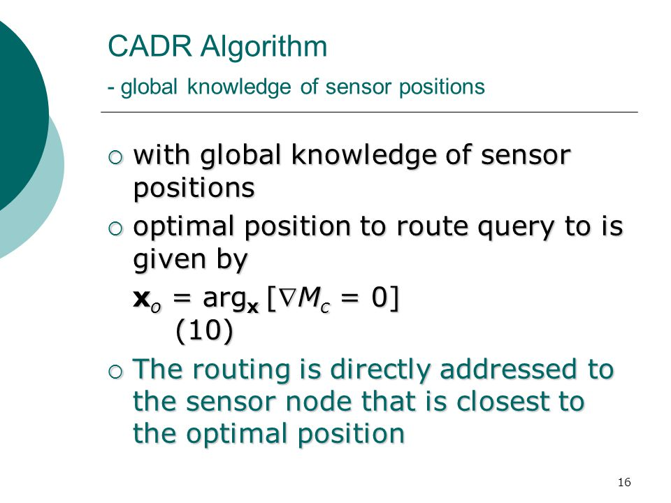 16 CADR Algorithm - global knowledge of sensor positions  with global knowledge of sensor positions  optimal position to route query to is given by x o = arg x [M c = 0] (10)  The routing is directly addressed to the sensor node that is closest to the optimal position