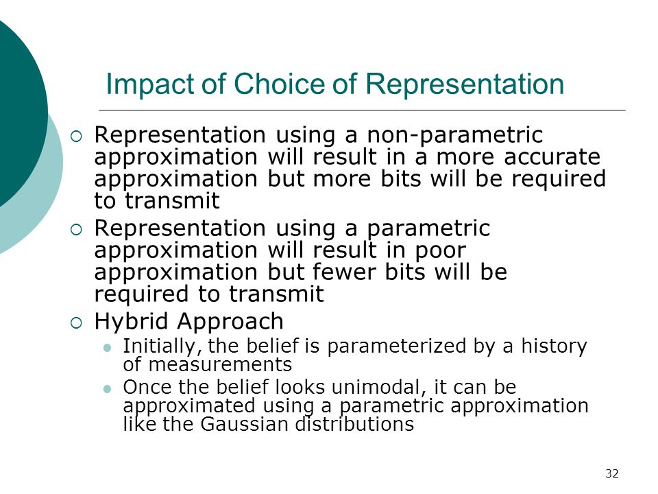 32 Impact of Choice of Representation  Representation using a non-parametric approximation will result in a more accurate approximation but more bits will be required to transmit  Representation using a parametric approximation will result in poor approximation but fewer bits will be required to transmit  Hybrid Approach Initially, the belief is parameterized by a history of measurements Once the belief looks unimodal, it can be approximated using a parametric approximation like the Gaussian distributions