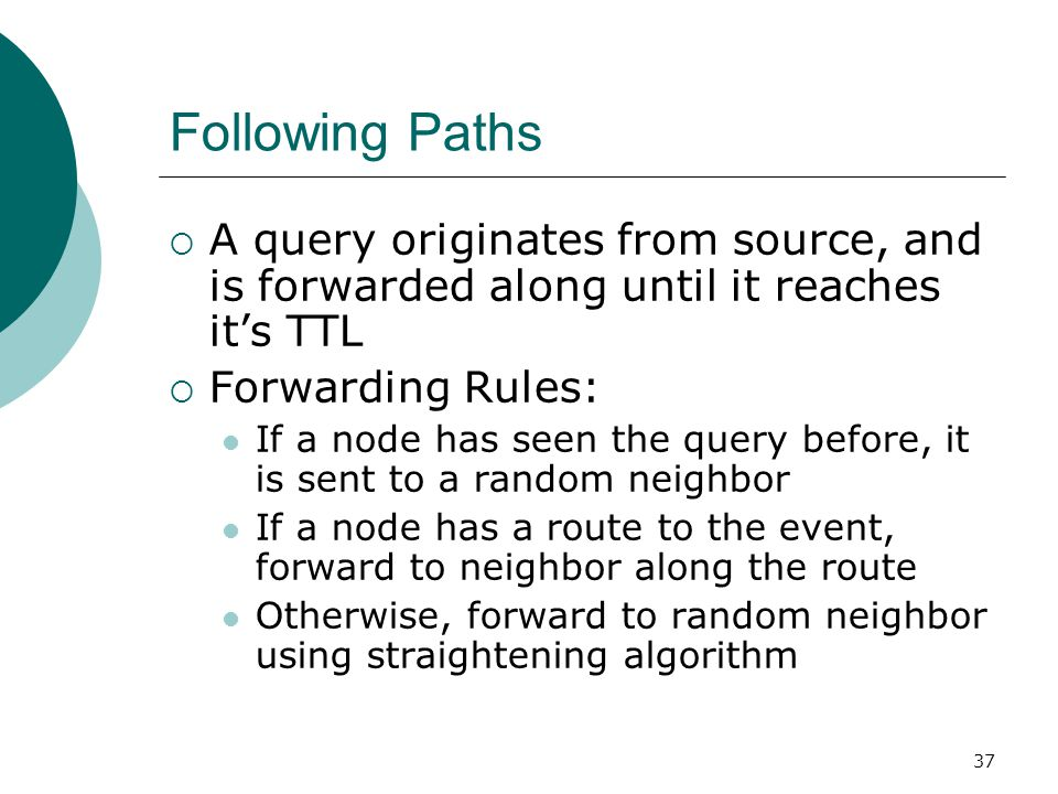 37 Following Paths  A query originates from source, and is forwarded along until it reaches it's TTL  Forwarding Rules: If a node has seen the query before, it is sent to a random neighbor If a node has a route to the event, forward to neighbor along the route Otherwise, forward to random neighbor using straightening algorithm