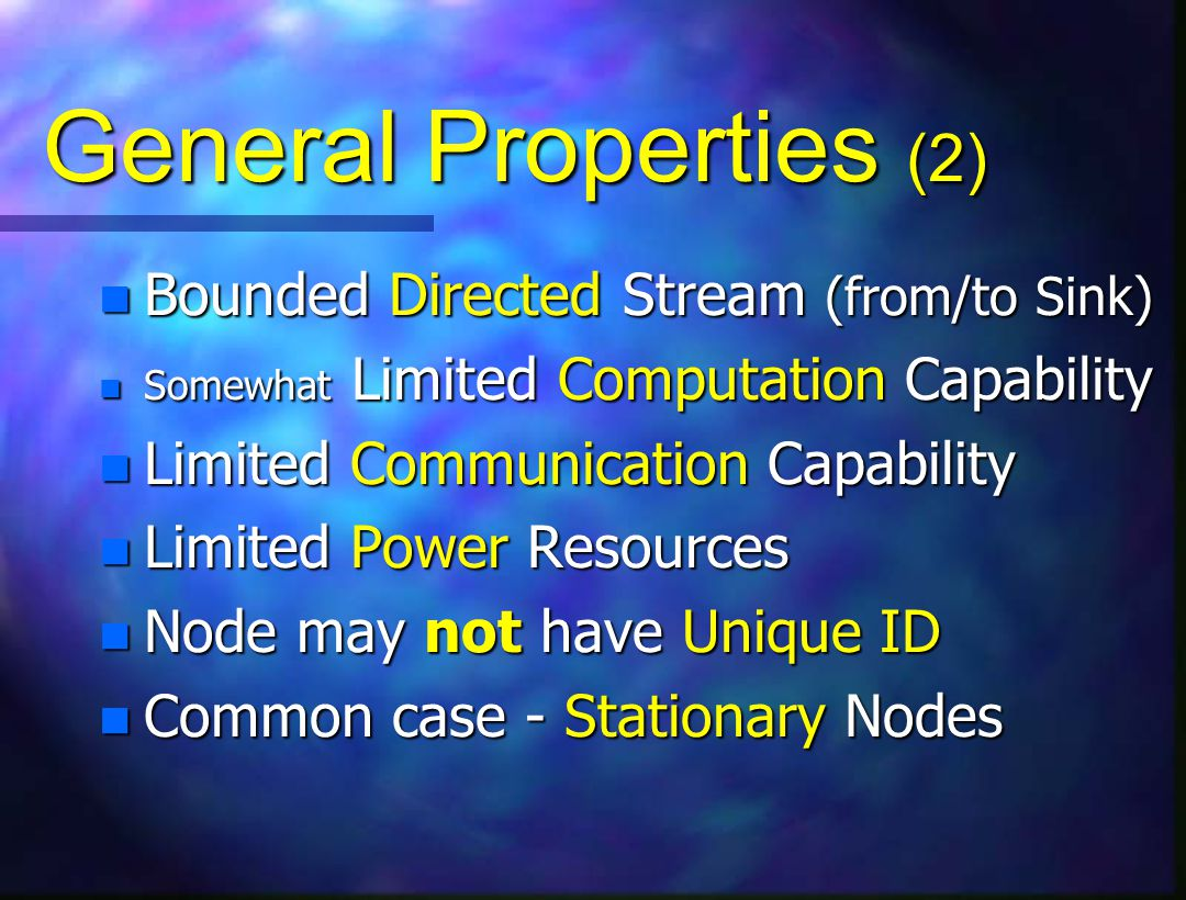 General Properties (2) n Bounded Directed Stream (from/to Sink) n Somewhat Limited Computation Capability n Limited Communication Capability n Limited Power Resources n Node may not have Unique ID n Common case - Stationary Nodes