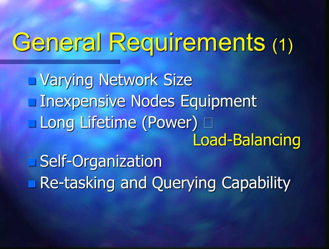 General Requirements (1) n Varying Network Size n Inexpensive Nodes Equipment Long Lifetime (Power)  Load-Balancing Long Lifetime (Power)  Load-Balancing n Self-Organization n Re-tasking and Querying Capability