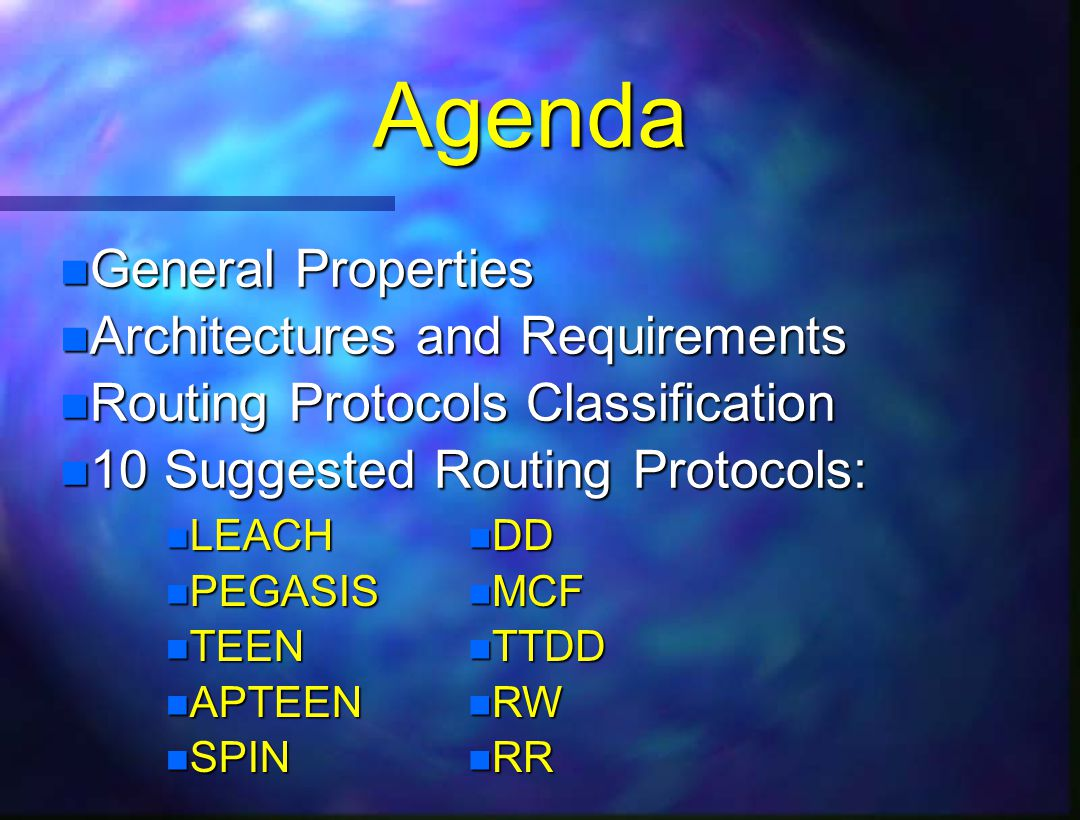 Agenda n General Properties n Architectures and Requirements n Routing Protocols Classification n 10 Suggested Routing Protocols: n LEACH n PEGASIS n TEEN n APTEEN n SPIN n DD n MCF n TTDD n RW n RR Done!!!