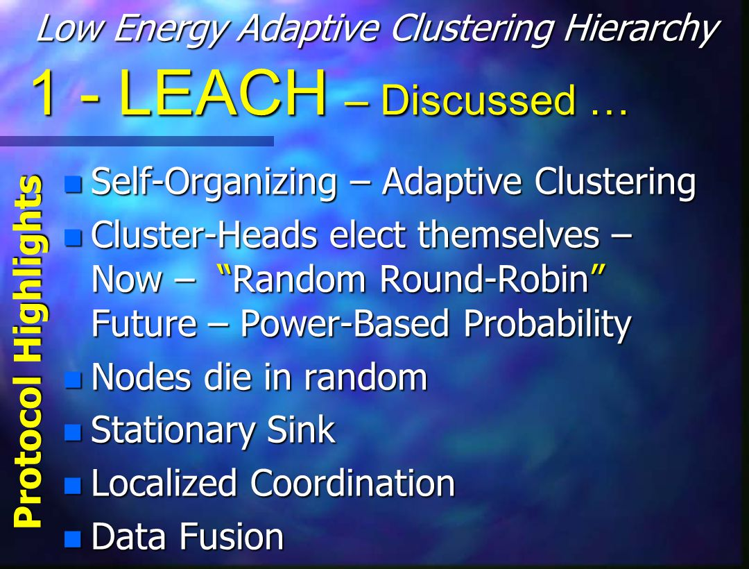 1 - LEACH – Discussed … n Self-Organizing – Adaptive Clustering n Cluster-Heads elect themselves – Now – Random Round-Robin Future – Power-Based Probability n Nodes die in random n Stationary Sink n Localized Coordination n Data Fusion Low Energy Adaptive Clustering Hierarchy Protocol Highlights