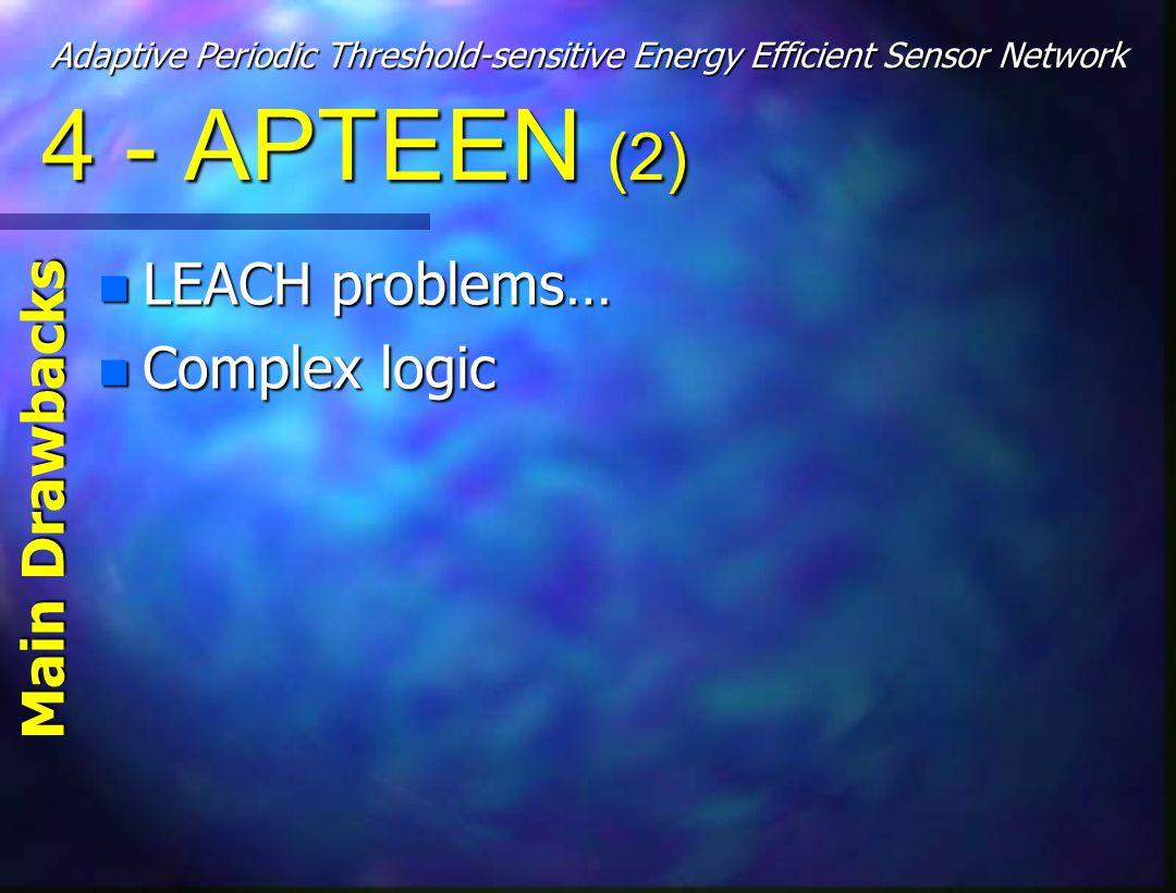 4 - APTEEN (2) n LEACH problems… n Complex logic Main Drawbacks Adaptive Periodic Threshold-sensitive Energy Efficient Sensor Network