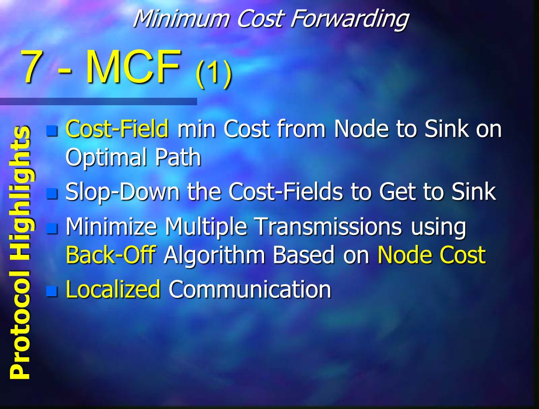 7 - MCF (1) n Cost-Field min Cost from Node to Sink on Optimal Path n Slop-Down the Cost-Fields to Get to Sink n Minimize Multiple Transmissions using Back-Off Algorithm Based on Node Cost n Localized Communication Minimum Cost Forwarding Protocol Highlights