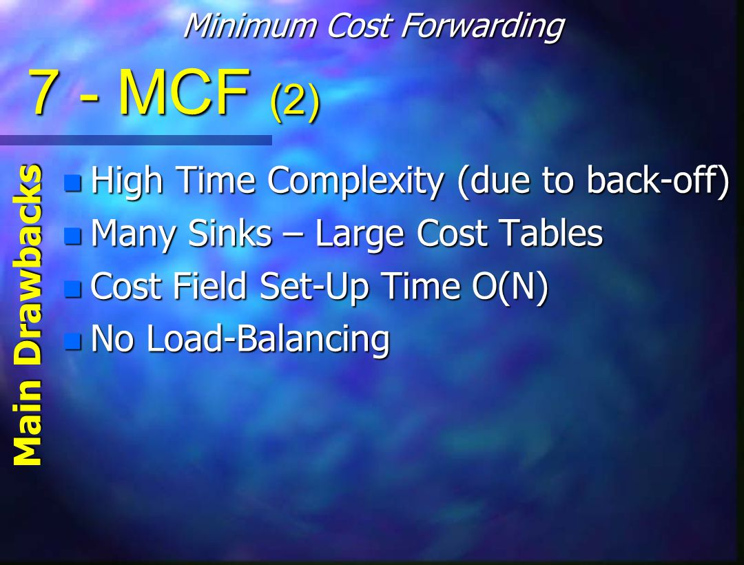 7 - MCF (2) n High Time Complexity (due to back-off) n Many Sinks – Large Cost Tables n Cost Field Set-Up Time O(N) n No Load-Balancing Main Drawbacks Minimum Cost Forwarding