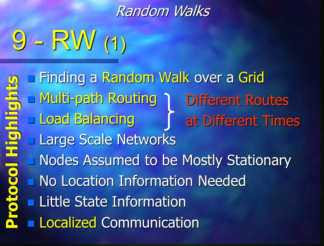 9 - RW (1) n Finding a Random Walk over a Grid n Multi-path Routing n Load Balancing n Large Scale Networks n Nodes Assumed to be Mostly Stationary n No Location Information Needed n Little State Information n Localized Communication Random Walks Protocol Highlights Different Routes at Different Times