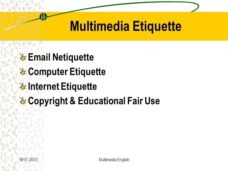 NHIT 2003Multimedia English Multimedia Etiquette Email Netiquette Computer Etiquette Internet Etiquette Copyright & Educational Fair Use