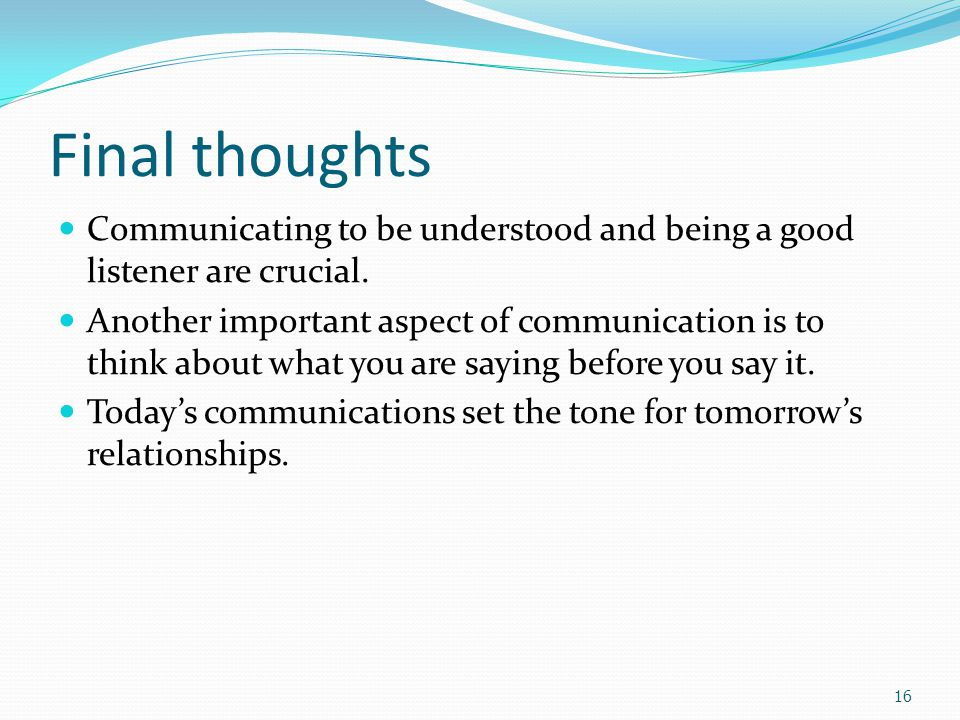 Final thoughts Communicating to be understood and being a good listener are crucial.