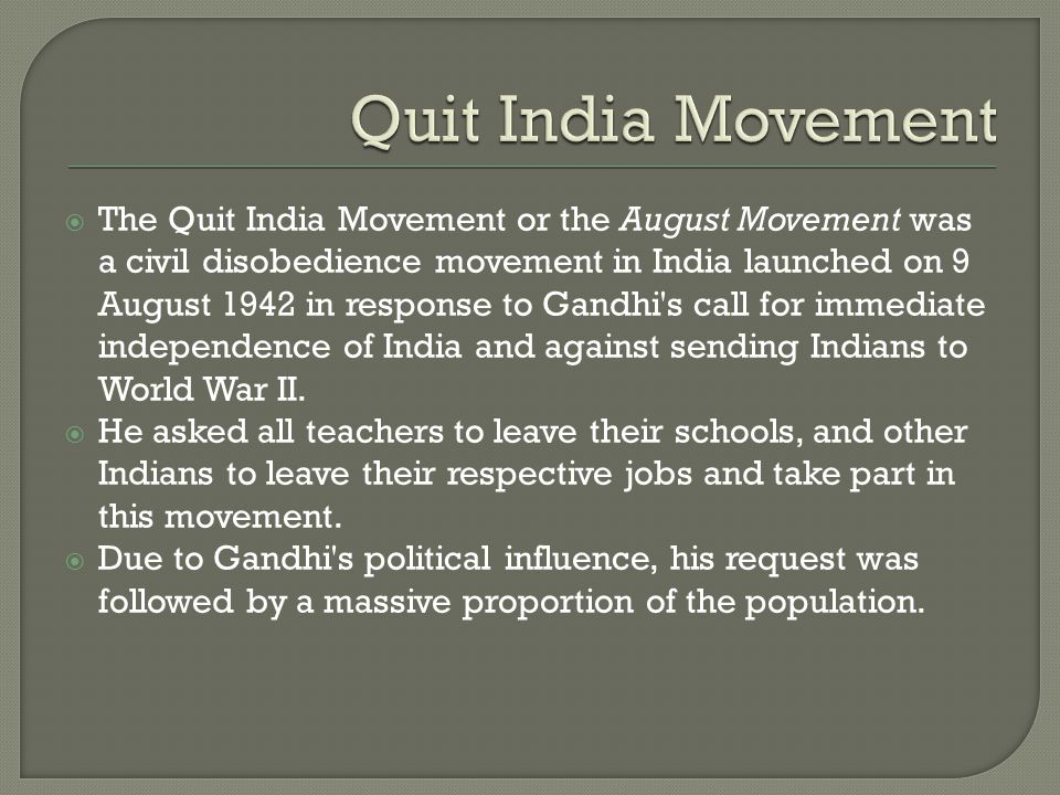  The Quit India Movement or the August Movement was a civil disobedience movement in India launched on 9 August 1942 in response to Gandhi's call for