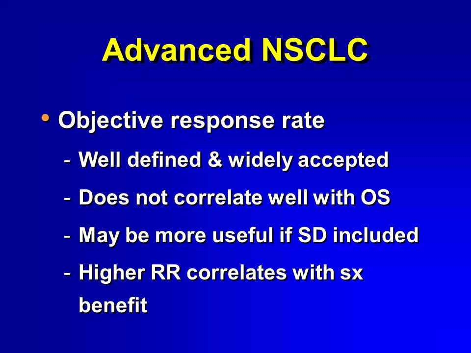 Advanced NSCLC Objective response rate -Well defined & widely accepted -Does not correlate well with OS -May be more useful if SD included -Higher RR correlates with sx benefit Objective response rate -Well defined & widely accepted -Does not correlate well with OS -May be more useful if SD included -Higher RR correlates with sx benefit