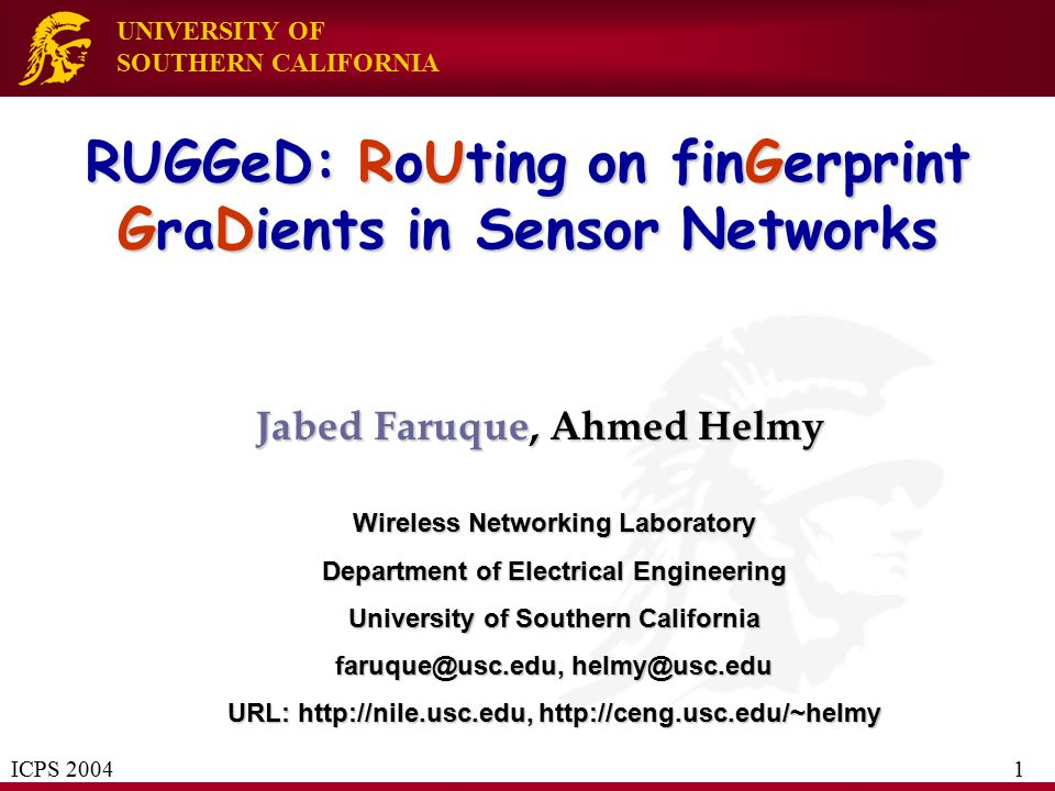 UNIVERSITY OF SOUTHERN CALIFORNIA RUGGeD: RoUting on finGerprint GraDients in Sensor Networks Jabed Faruque, Ahmed Helmy Wireless Networking Laborator