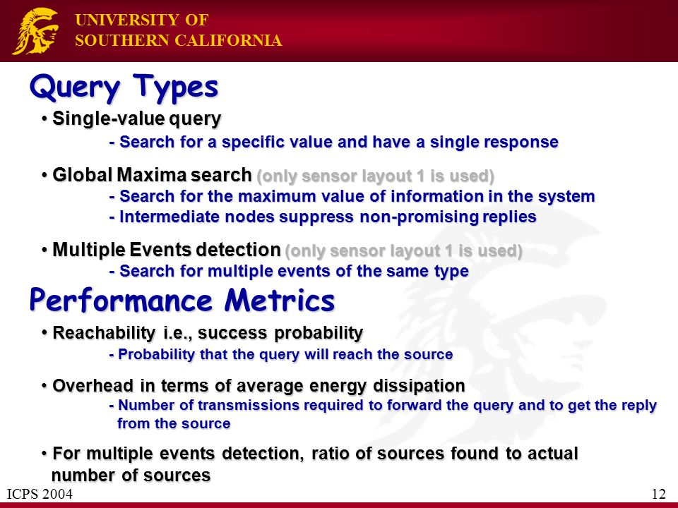 UNIVERSITY OF SOUTHERN CALIFORNIA Query Types Single-value query - Search for a specific value and have a single response Single-value query - Search for a specific value and have a single response Global Maxima search (only sensor layout 1 is used) - Search for the maximum value of information in the system - Intermediate nodes suppress non-promising replies Global Maxima search (only sensor layout 1 is used) - Search for the maximum value of information in the system - Intermediate nodes suppress non-promising replies Multiple Events detection (only sensor layout 1 is used) - Search for multiple events of the same type Multiple Events detection (only sensor layout 1 is used) - Search for multiple events of the same type ICPS 2004 12 Performance Metrics Reachability i.e., success probability - Probability that the query will reach the source Reachability i.e., success probability - Probability that the query will reach the source Overhead in terms of average energy dissipation - Number of transmissions required to forward the query and to get the reply from the source Overhead in terms of average energy dissipation - Number of transmissions required to forward the query and to get the reply from the source For multiple events detection, ratio of sources found to actual number of sources For multiple events detection, ratio of sources found to actual number of sources