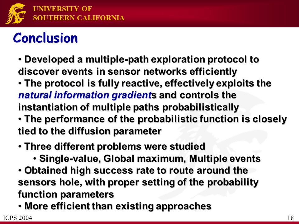 UNIVERSITY OF SOUTHERN CALIFORNIA Developed a multiple-path exploration protocol to discover events in sensor networks efficiently Developed a multiple-path exploration protocol to discover events in sensor networks efficiently The protocol is fully reactive, effectively exploits the natural information gradients and controls the instantiation of multiple paths probabilistically The protocol is fully reactive, effectively exploits the natural information gradients and controls the instantiation of multiple paths probabilistically The performance of the probabilistic function is closely tied to the diffusion parameter The performance of the probabilistic function is closely tied to the diffusion parameter Three different problems were studied Three different problems were studied Single-value, Global maximum, Multiple events Single-value, Global maximum, Multiple events Obtained high success rate to route around the sensors hole, with proper setting of the probability function parameters Obtained high success rate to route around the sensors hole, with proper setting of the probability function parameters More efficient than existing approaches More efficient than existing approaches Conclusion ICPS 2004 18