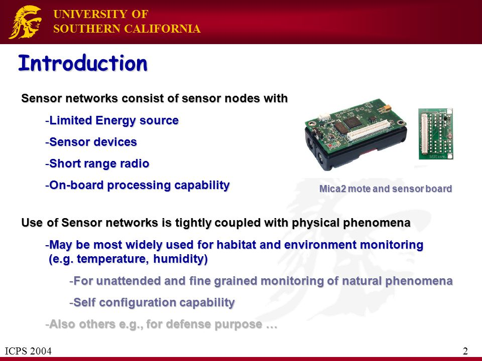 UNIVERSITY OF SOUTHERN CALIFORNIA Introduction Use of Sensor networks is tightly coupled with physical phenomena -May be most widely used for habitat