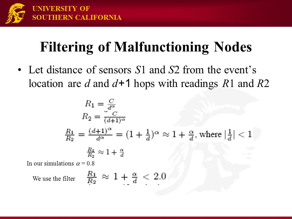 UNIVERSITY OF SOUTHERN CALIFORNIA Filtering of Malfunctioning Nodes Let distance of sensors S1 and S2 from the event's location are d and d +1 hops with readings R1 and R2 In our simulations  = 0.8 We use the filter