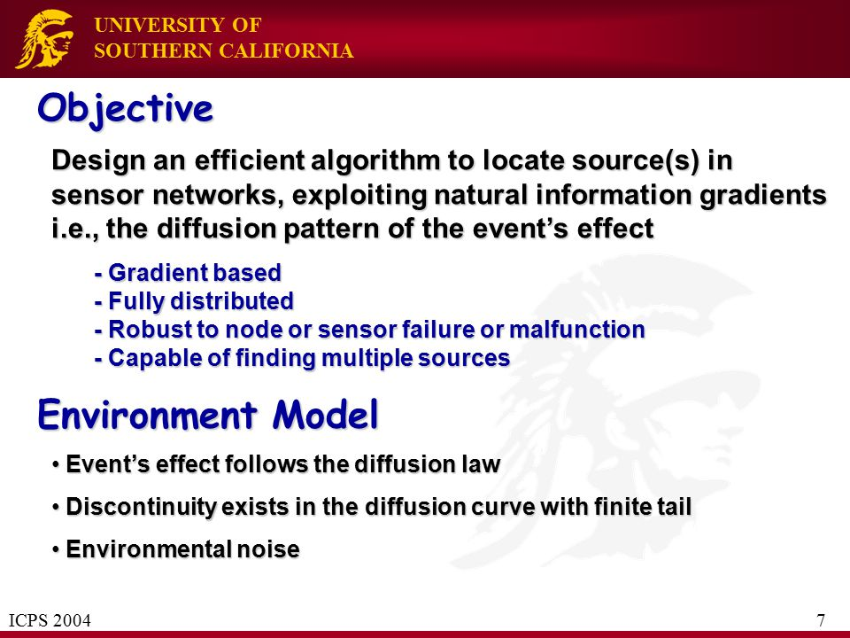 UNIVERSITY OF SOUTHERN CALIFORNIA Objective Design an efficient algorithm to locate source(s) in sensor networks, exploiting natural information gradi