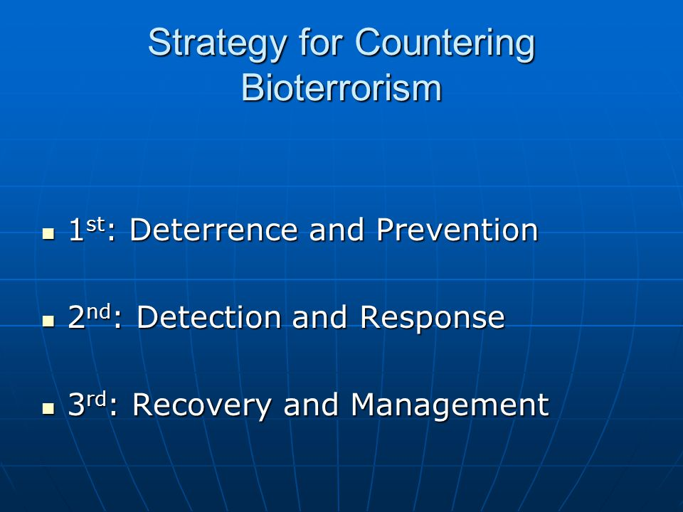 Strategy for Countering Bioterrorism 1 st : Deterrence and Prevention 1 st : Deterrence and Prevention 2 nd : Detection and Response 2 nd : Detection