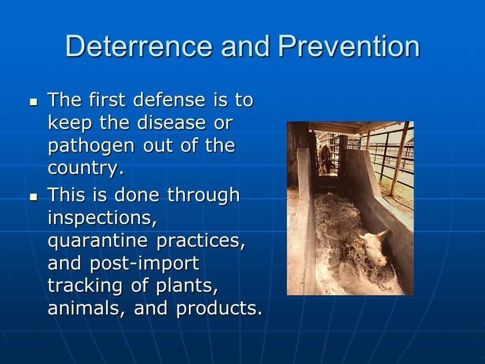 Deterrence and Prevention The first defense is to keep the disease or pathogen out of the country. The first defense is to keep the disease or pathoge
