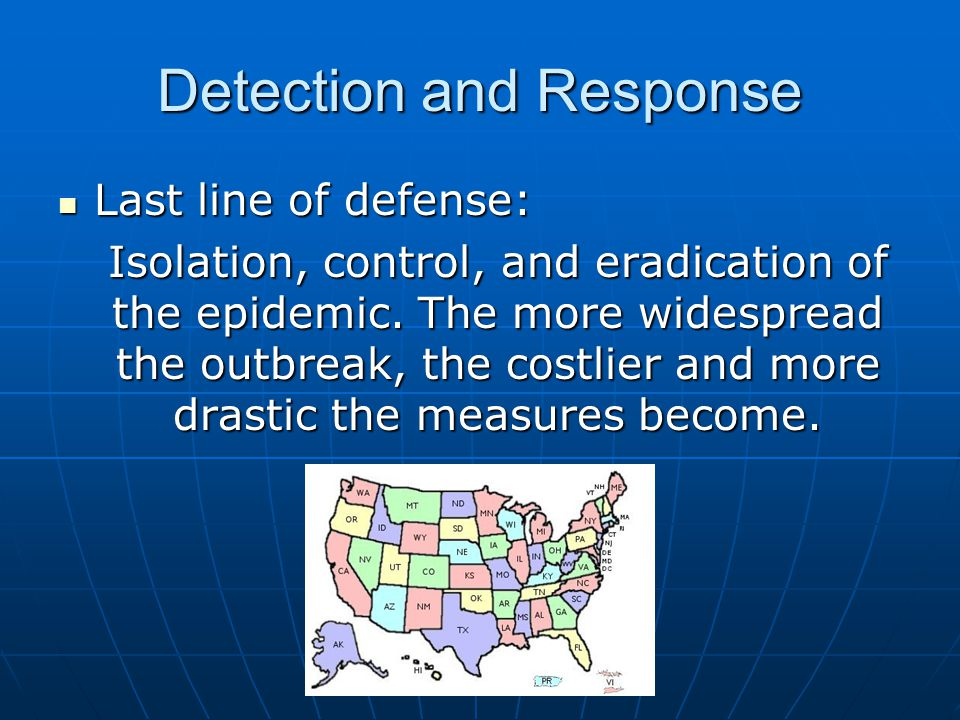 Detection and Response Last line of defense: Last line of defense: Isolation, control, and eradication of the epidemic. The more widespread the outbre