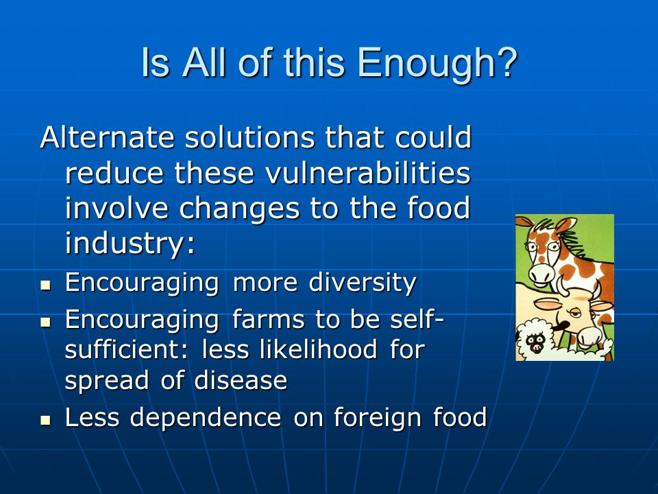 Is All of this Enough? Alternate solutions that could reduce these vulnerabilities involve changes to the food industry: Encouraging more diversity En