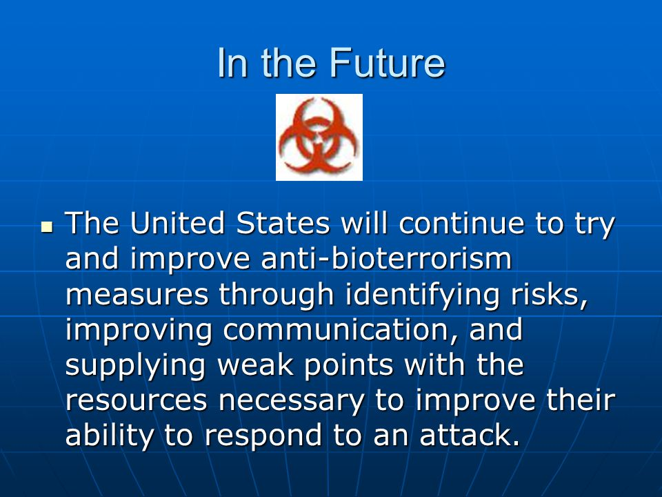 In the Future The United States will continue to try and improve anti-bioterrorism measures through identifying risks, improving communication, and su
