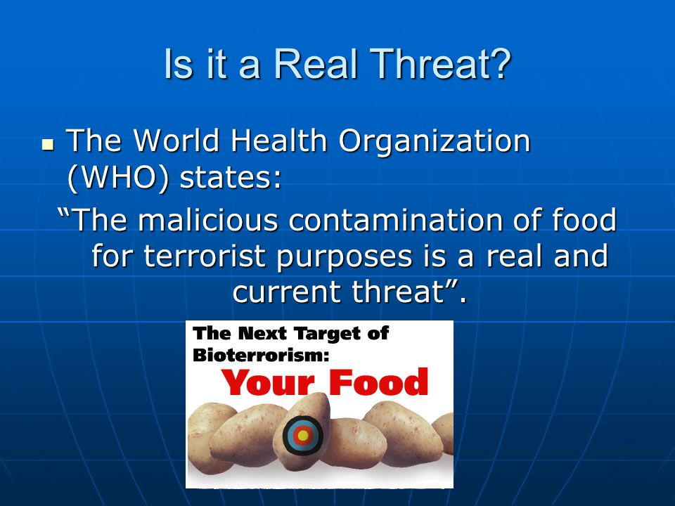 """Is it a Real Threat? The World Health Organization (WHO) states: The World Health Organization (WHO) states: """"The malicious contamination of food for"""