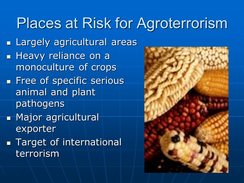 Places at Risk for Agroterrorism Largely agricultural areas Largely agricultural areas Heavy reliance on a monoculture of crops Heavy reliance on a mo