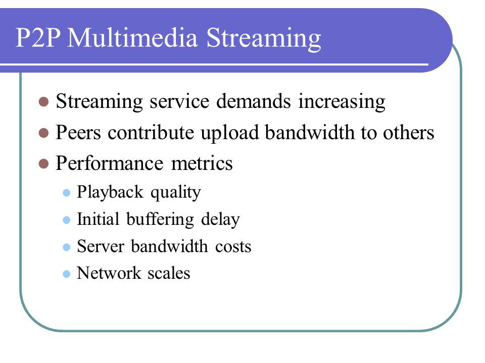 P2P Multimedia Streaming Streaming service demands increasing Peers contribute upload bandwidth to others Performance metrics Playback quality Initial buffering delay Server bandwidth costs Network scales