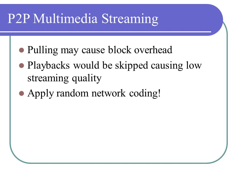 P2P Multimedia Streaming Pulling may cause block overhead Playbacks would be skipped causing low streaming quality Apply random network coding!