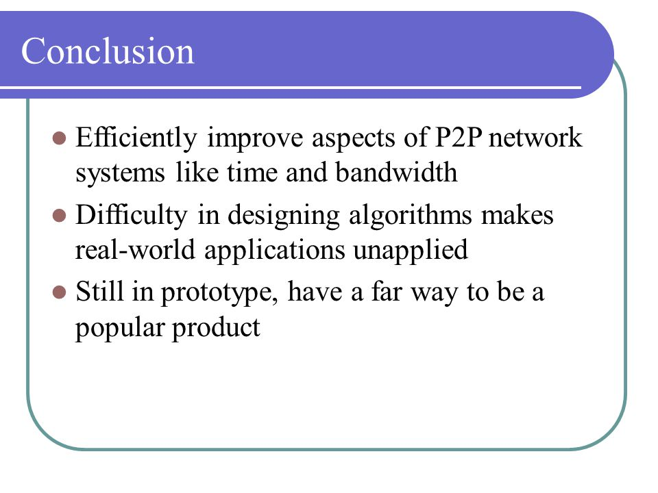 Conclusion Efficiently improve aspects of P2P network systems like time and bandwidth Difficulty in designing algorithms makes real-world applications unapplied Still in prototype, have a far way to be a popular product