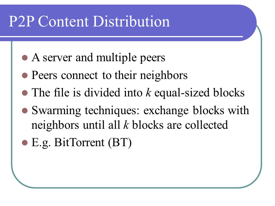 P2P Content Distribution A server and multiple peers Peers connect to their neighbors The file is divided into k equal-sized blocks Swarming techniques: exchange blocks with neighbors until all k blocks are collected E.g.