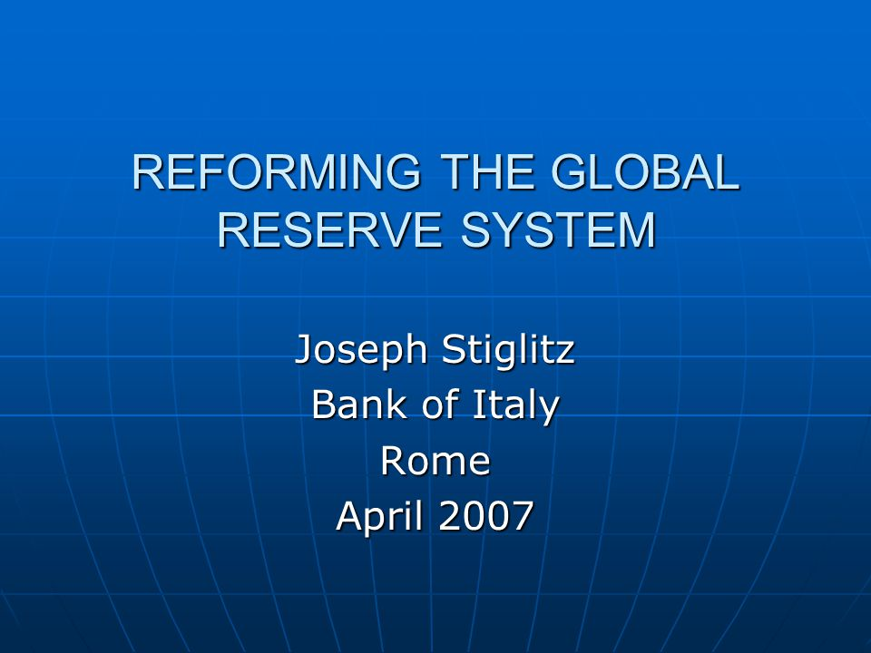 REFORMING THE GLOBAL RESERVE SYSTEM Joseph Stiglitz Bank of Italy Rome April 2007