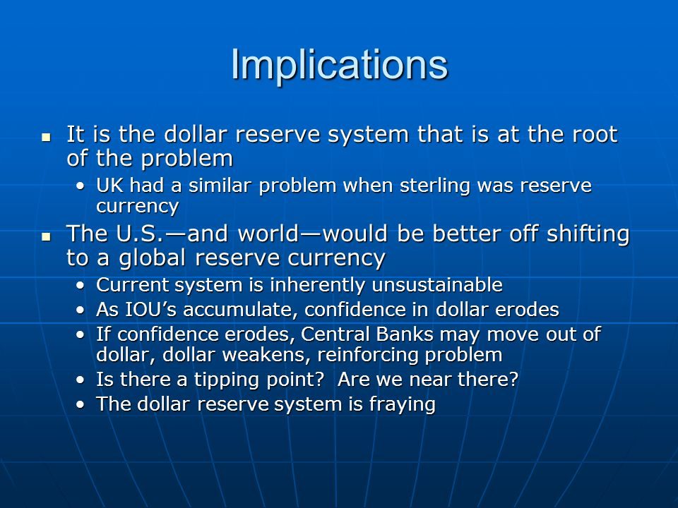 Implications It is the dollar reserve system that is at the root of the problem It is the dollar reserve system that is at the root of the problem UK had a similar problem when sterling was reserve currencyUK had a similar problem when sterling was reserve currency The U.S.—and world—would be better off shifting to a global reserve currency The U.S.—and world—would be better off shifting to a global reserve currency Current system is inherently unsustainableCurrent system is inherently unsustainable As IOU's accumulate, confidence in dollar erodesAs IOU's accumulate, confidence in dollar erodes If confidence erodes, Central Banks may move out of dollar, dollar weakens, reinforcing problemIf confidence erodes, Central Banks may move out of dollar, dollar weakens, reinforcing problem Is there a tipping point.