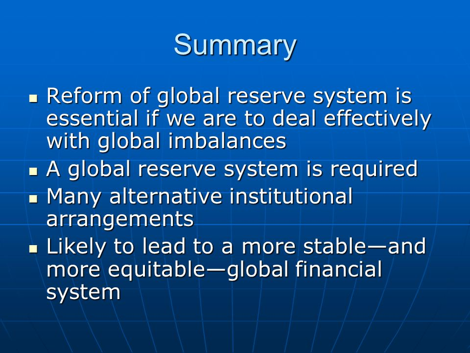 Summary Reform of global reserve system is essential if we are to deal effectively with global imbalances Reform of global reserve system is essential if we are to deal effectively with global imbalances A global reserve system is required A global reserve system is required Many alternative institutional arrangements Many alternative institutional arrangements Likely to lead to a more stable—and more equitable—global financial system Likely to lead to a more stable—and more equitable—global financial system