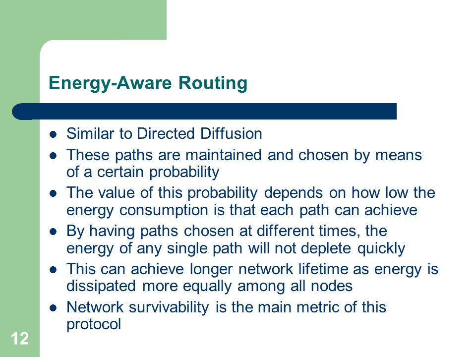 12 Energy-Aware Routing Similar to Directed Diffusion These paths are maintained and chosen by means of a certain probability The value of this probab