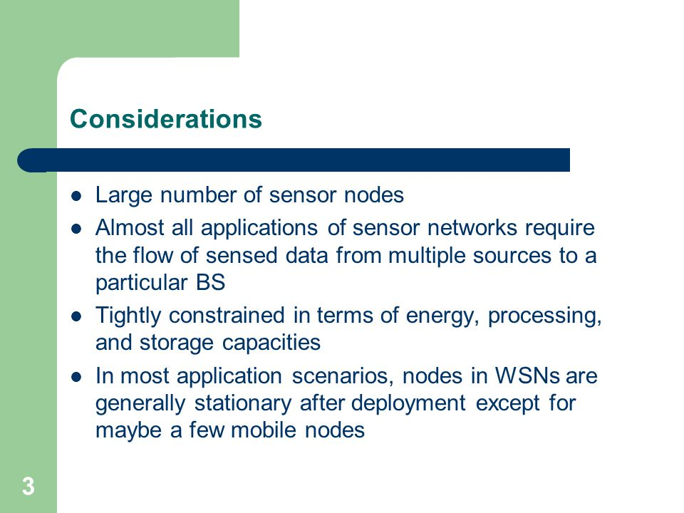 4 Considerations Sensor networks are application-specific – For example, the challenging problem of low- latency precision tactical surveillance is different from that of a periodic weather monitoring task Position awareness of sensor nodes is important since data collection is normally based on the location Data redundancy, thus data aggregation Data centric