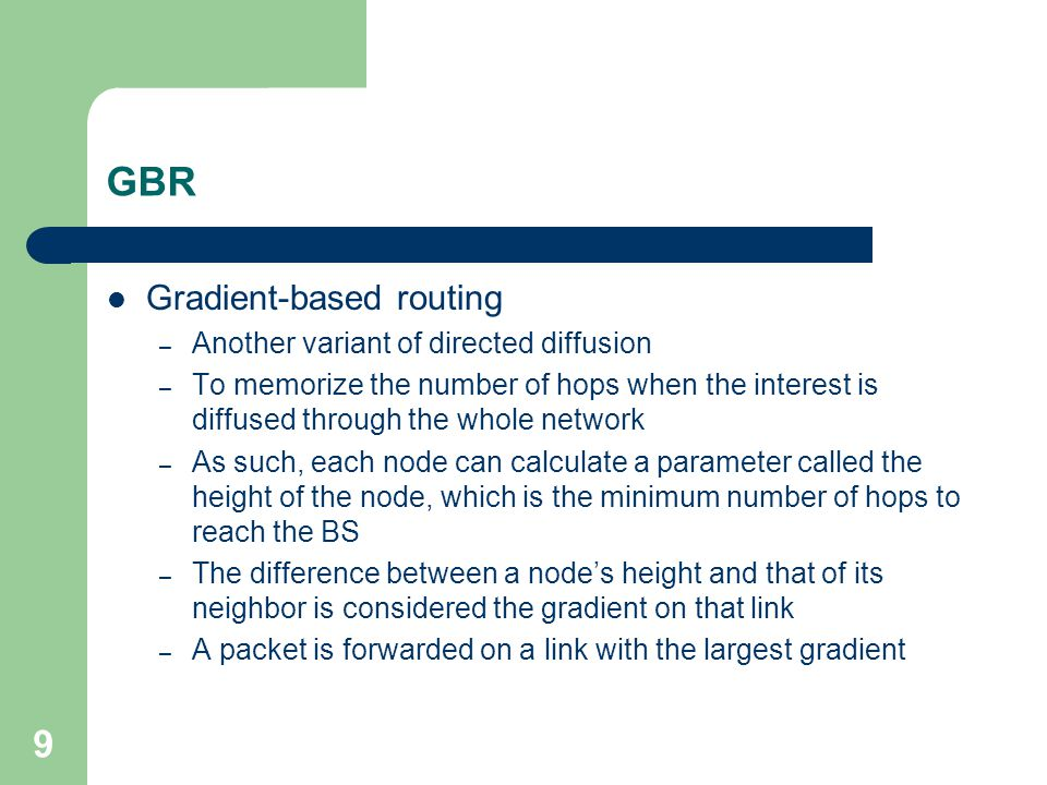9 GBR Gradient-based routing – Another variant of directed diffusion – To memorize the number of hops when the interest is diffused through the whole network – As such, each node can calculate a parameter called the height of the node, which is the minimum number of hops to reach the BS – The difference between a node's height and that of its neighbor is considered the gradient on that link – A packet is forwarded on a link with the largest gradient
