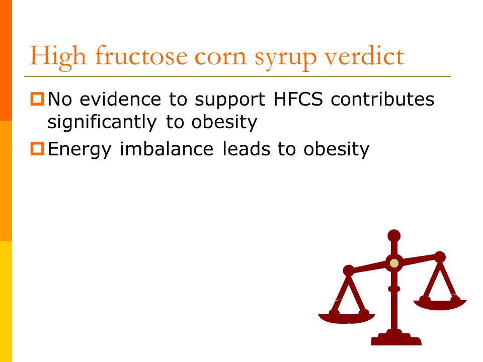 High fructose corn syrup verdict  No evidence to support HFCS contributes significantly to obesity  Energy imbalance leads to obesity